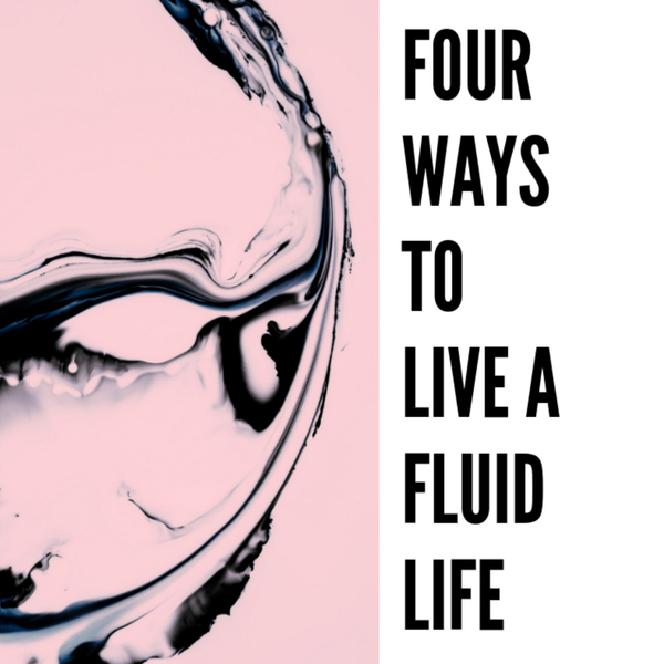 4 Ways To Live A Fluid Life