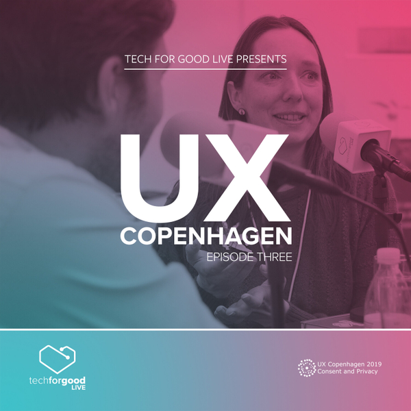 Tech For Good Live From UX Copenhagen 2019 - Episode 3