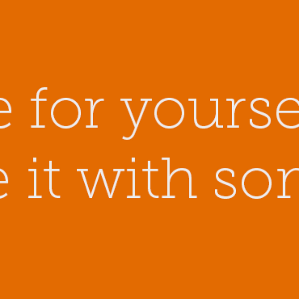 19 - Create for yourself first. Then share it with someone else.