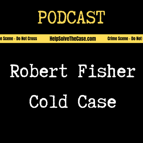 Help Solve The Case - Robert Fisher True Crime Cold Case Podcast  artwork