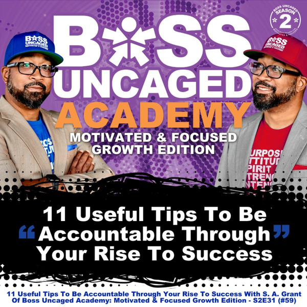 11 Useful Tips To Be Accountable Through Your Rise To Success With S. A. Grant Of Boss Uncaged Academy: Motivated & Focused Growth Edition - S2E31 (#59) artwork