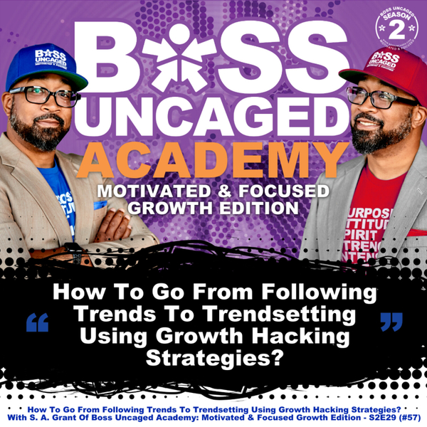 How To Go From Following Trends To Trendsetting Using Growth Hacking Strategies? With S.A. Grant Of Boss Uncaged Academy: Motivated & Focused Growth Edition - S2E29 (#57) artwork