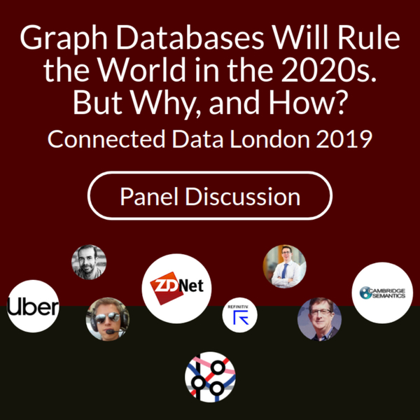 Graph Databases Will Rule the World in the 2020s. But Why, and How? | Panel Discussion - Connected Data London 2019