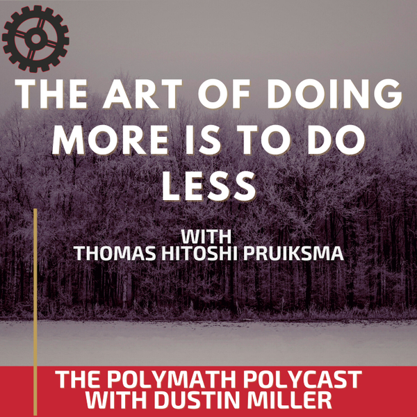 The Art of Doing More is to do Less with Thomas Hitoshi Pruiksma [The Polymath PolyCast] artwork