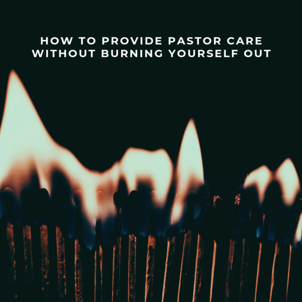 How To Provide Pastoral Care Without Burning Yourself Out