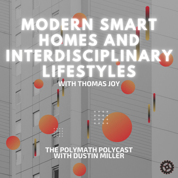 Modern Smart Homes and Interdisciplinary Lifestyles with Thomas Joy [The Polymath PolyCast] artwork
