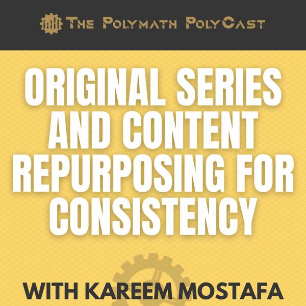 Original Series and Content Repurposing for Consistency with Kareem Mostafa [The Polymath PolyCast] artwork