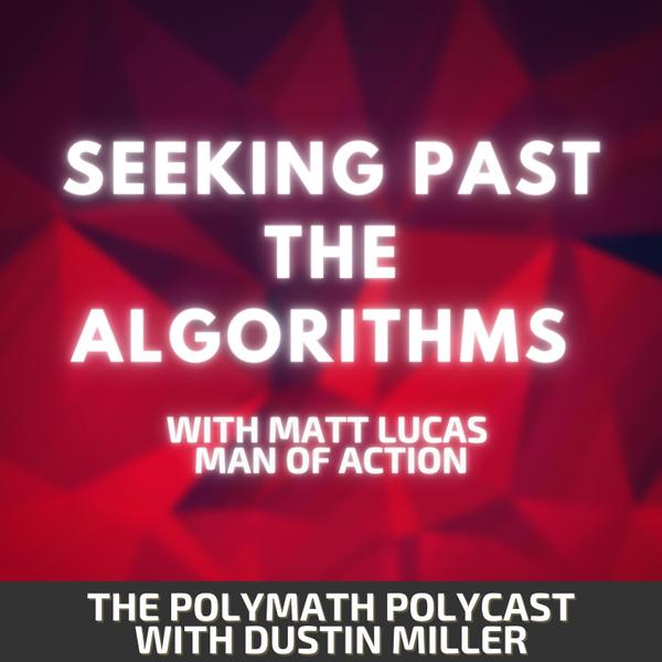 Seeking Past the Algorithms with Matt Lucas Man of Action [The Polymath PolyCast] artwork