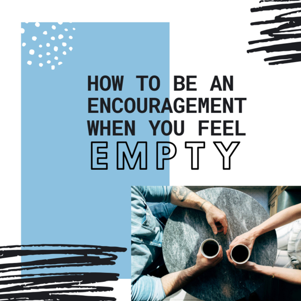 How To Be An Encouragement When You Feel Empty