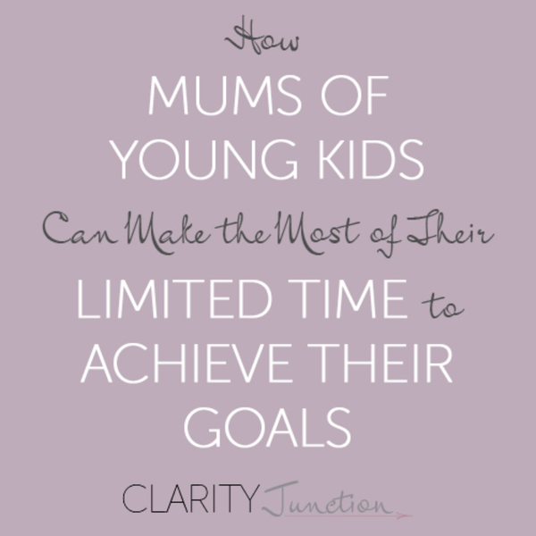 0010 - How Mums of Young Kids Can Make the Most of Their Time to Achieve Their Goals