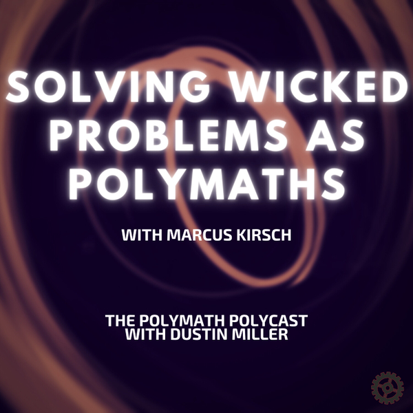 Solving Wicked Problems as Polymaths with Marcus Kirsch [The Polymath PolyCast] artwork