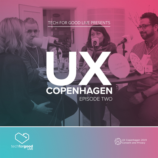 Tech For Good Live From UX Copenhagen 2019 - Episode 2