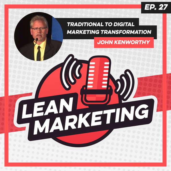 Traditional to Digital Marketing Transformation with John Kenworthy