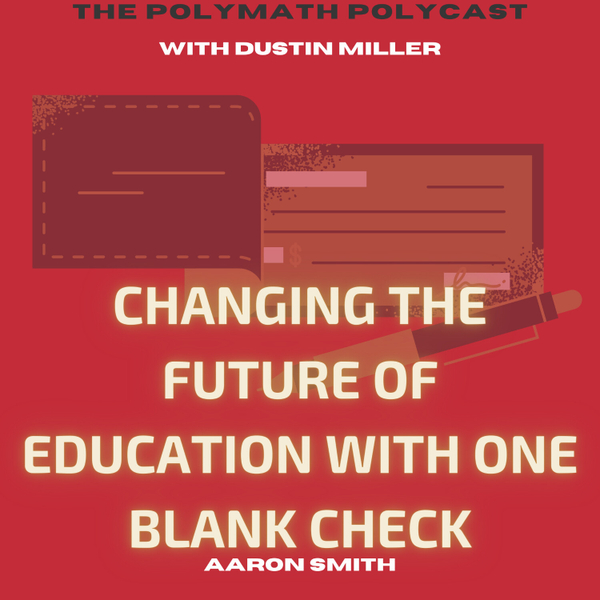 Changing the Future of Education with One Blank Check with Aaron Smith [The Polymath PolyCast] artwork