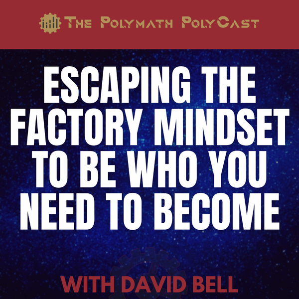 Escaping the Factory Mindset to Be Who YOU Need to Become with David Bell [The Polymath PolyCast] artwork