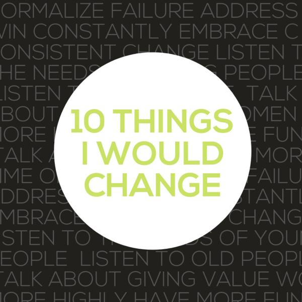 Ten Things I Would Change
