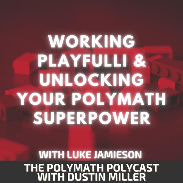 Working PLAYFULLi & Unlocking your Polymath Superpower with Luke Jamieson [The Polymath PolyCast] artwork