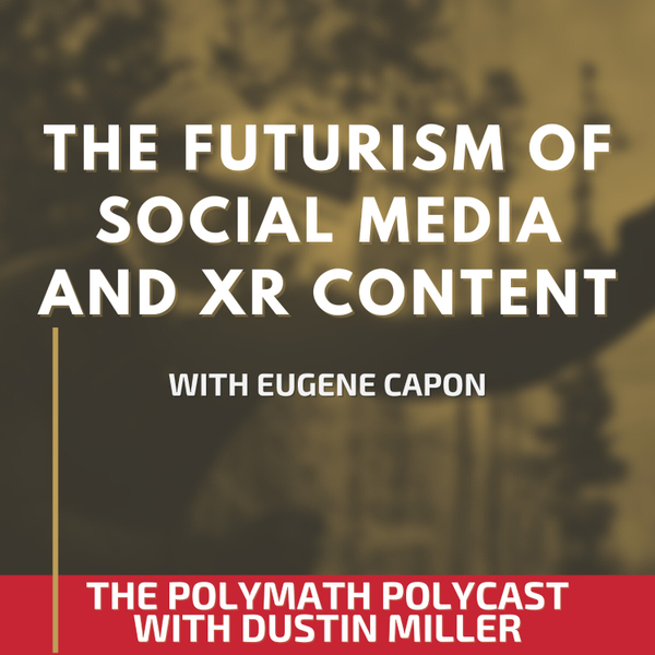 The Futurism of Social Media and XR Content with Eugene Capon [The Polymath PolyCast] artwork