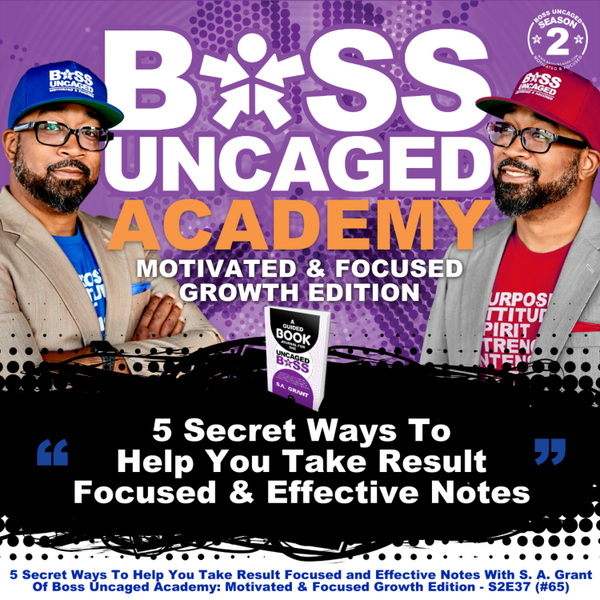 5 Secret Ways To Help You Take Result Focused and Effective Notes With S. A. Grant Of Boss Uncaged Academy: Motivated & Focused Growth Edition - S2E37 (#65) artwork