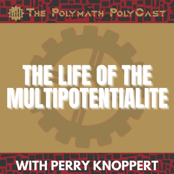 The Life of the Multipotentialite with Perry Knoppert [The Polymath PolyCast] artwork