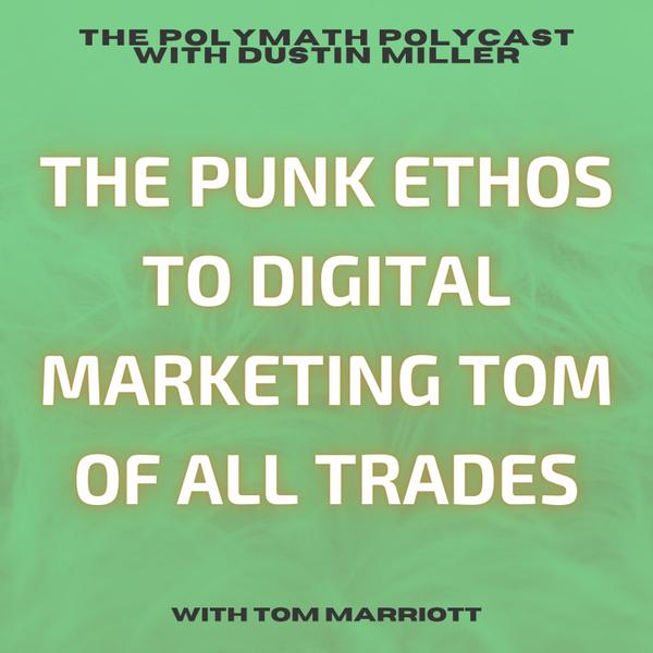 The Punk Ethos to Digital Marketing Tom of All Trades with Tom Marriott [The Polymath PolyCast] artwork