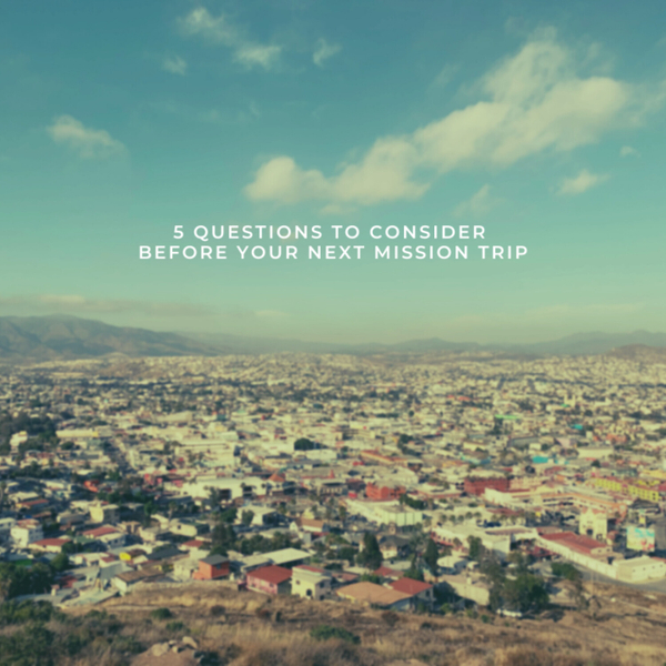 5 Questions To Consider Before Your Next Mission Trip