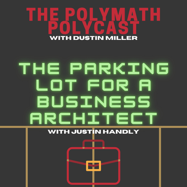 The Parking Lot for a Business Architect with Justin Handley [The Polymath PolyCast] artwork