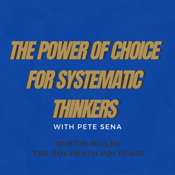 The Power of Choice for Systematic Thinkers with Pete Sena [The Polymath PolyCast] artwork