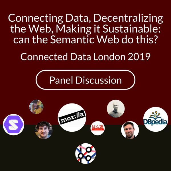 Connecting data, decentralizing the web, making it sustainable: can the semantic web do this? | Panel Discussion - Connected Data London 2019