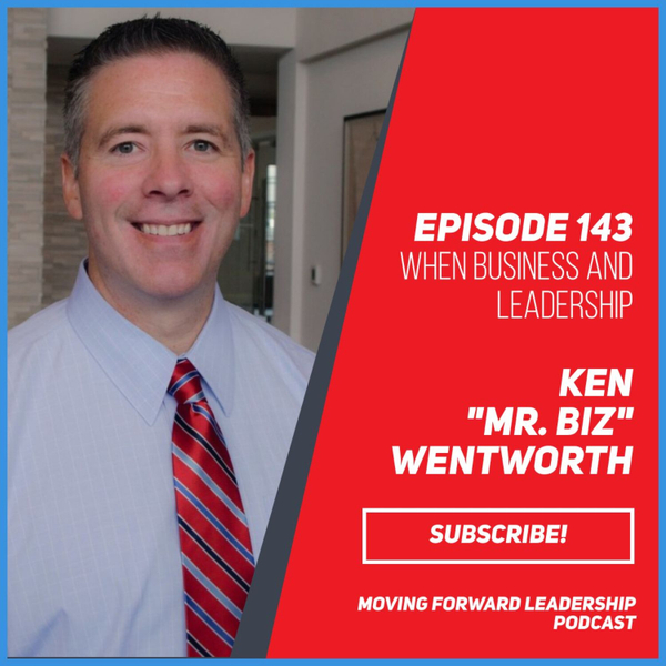 "When Business and Leadership Come Together | Ken ""Mr. Biz"" Wentworth 